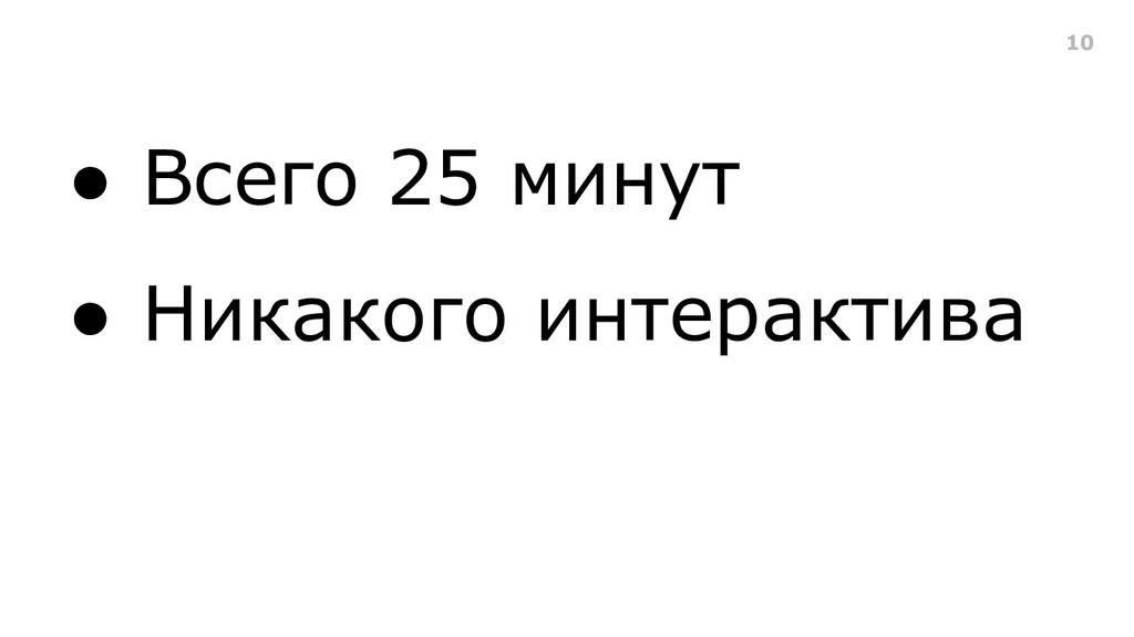 ● Всего 25 минут ● Никакого интерактива 10