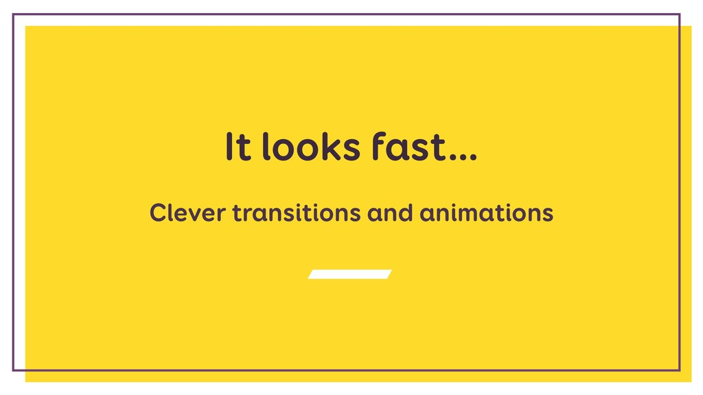 It looks fast… Clever transitions and animations