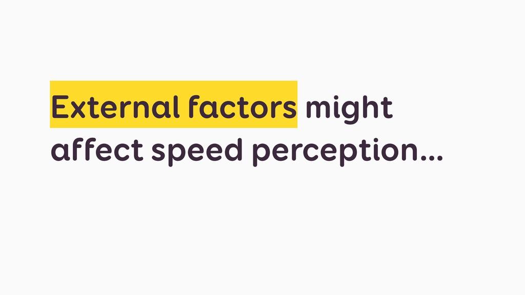External factors might affect speed perception…