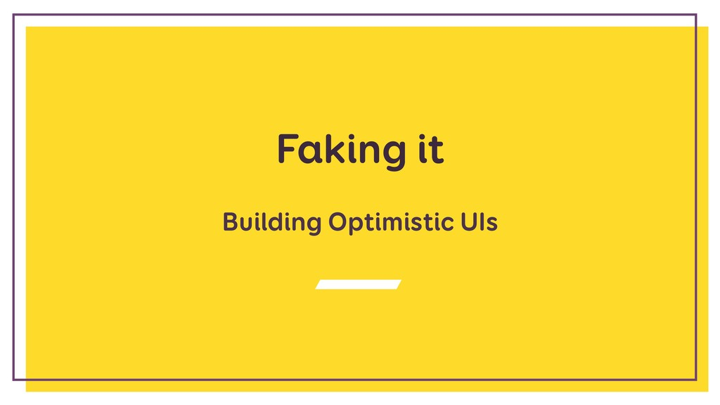 Faking it Building Optimistic UIs