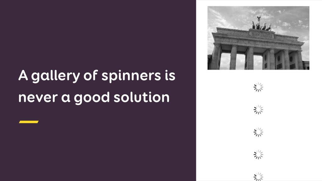 A gallery of spinners is never a good solution ...