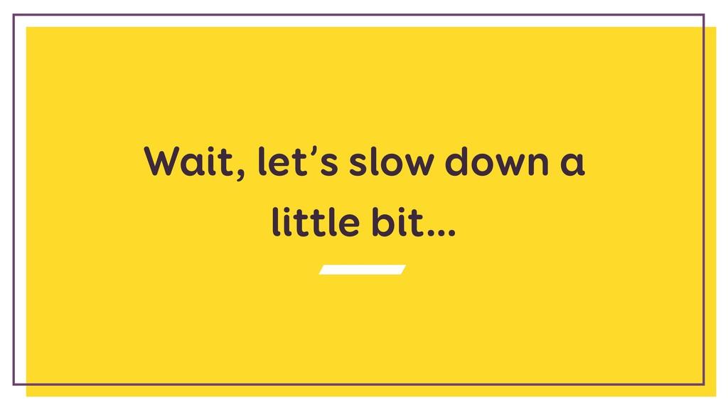 Wait, let's slow down a little bit…