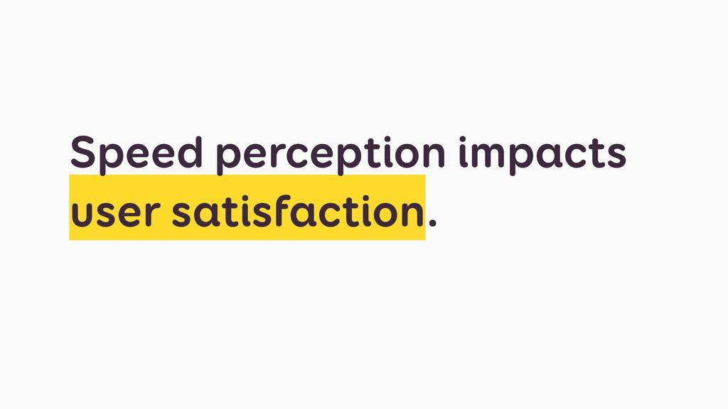 Speed perception impacts user satisfaction.