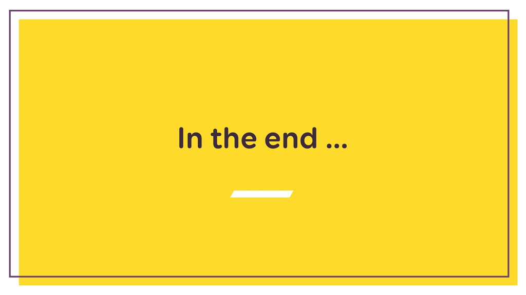 In the end …