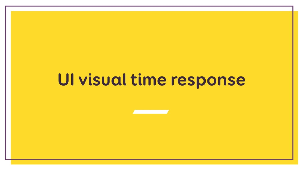 UI visual time response