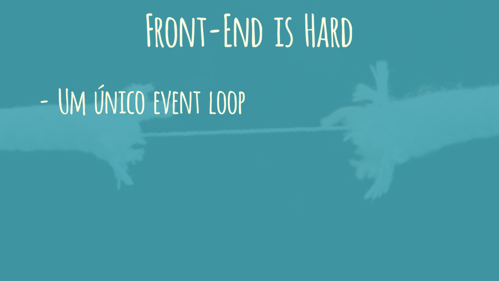 Front-End is Hard - Um único event loop