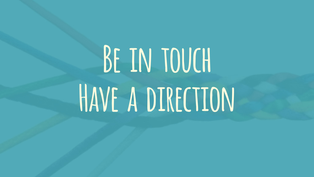 Be in touch Have a direction