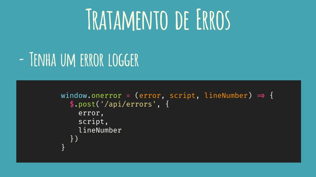 - Tenha um error logger window.onerror = (error...