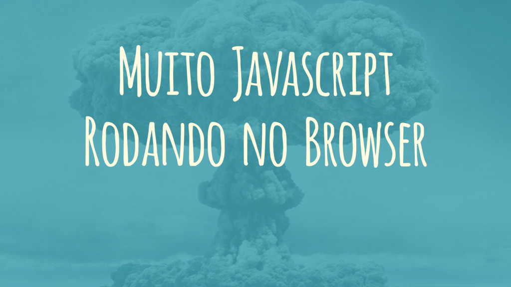 Muito Javascript Rodando no Browser