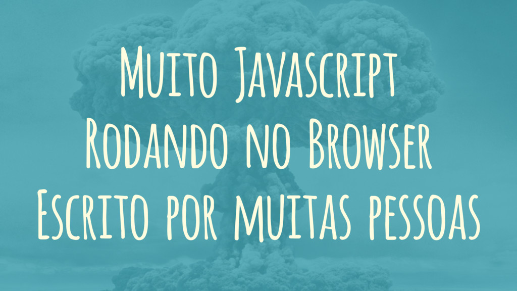 Muito Javascript Rodando no Browser Escrito por...