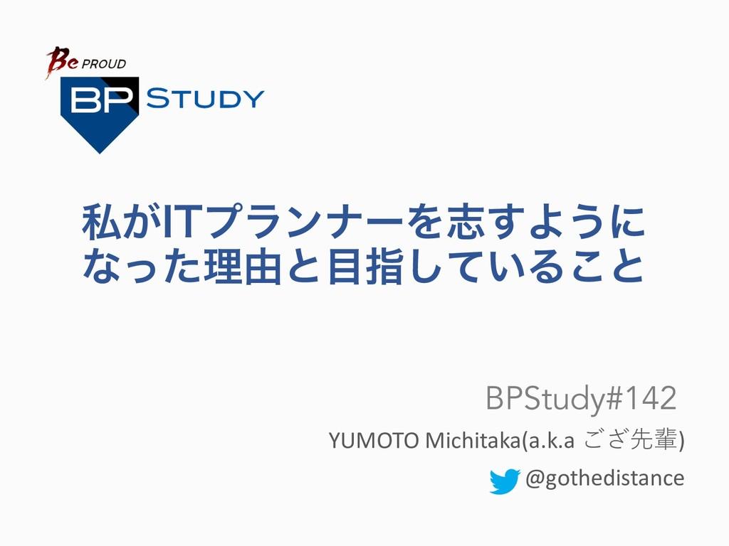 ࢲ͕*5ϓϥϯφʔΛࢤ͢Α͏ʹ ͳͬͨཧ༝ͱࢦ͍ͯ͠Δ͜ͱ YUMOTO Michitaka...