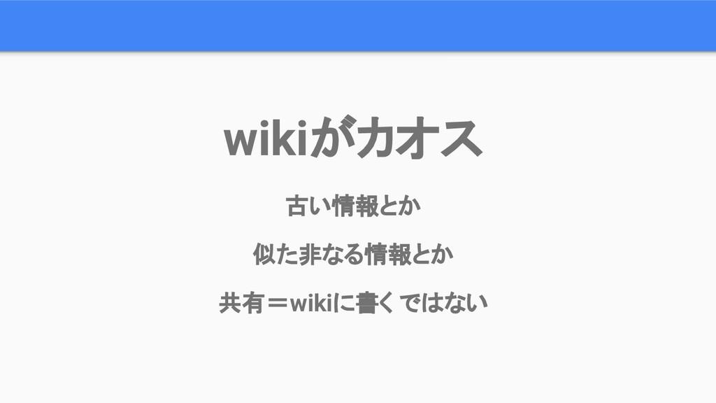 wikiがカオス 古い情報とか 似た非なる情報とか 共有=wikiに書く ではない