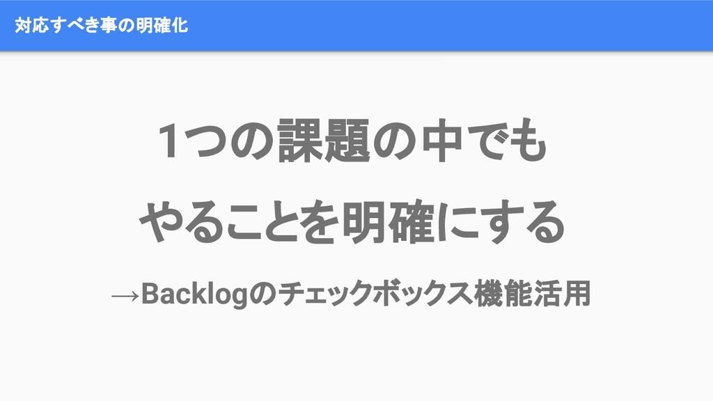 対応すべき事の明確化 1つの課題の中でも やることを明確にする →Backlogのチェックボッ...
