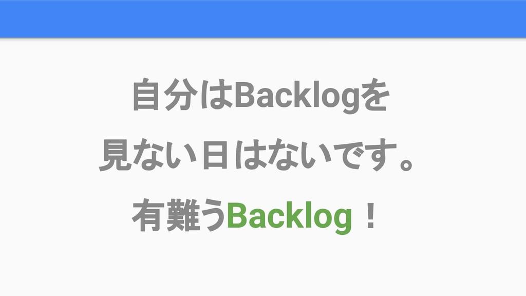 自分はBacklogを 見ない日はないです。 有難うBacklog!