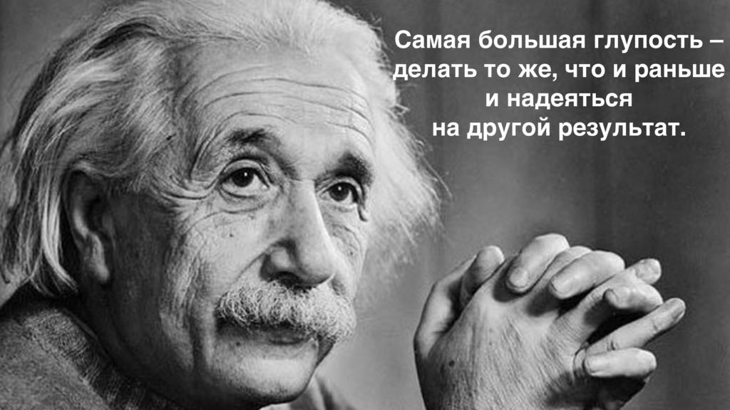 Самая большая глупость – делать то же, что и ра...