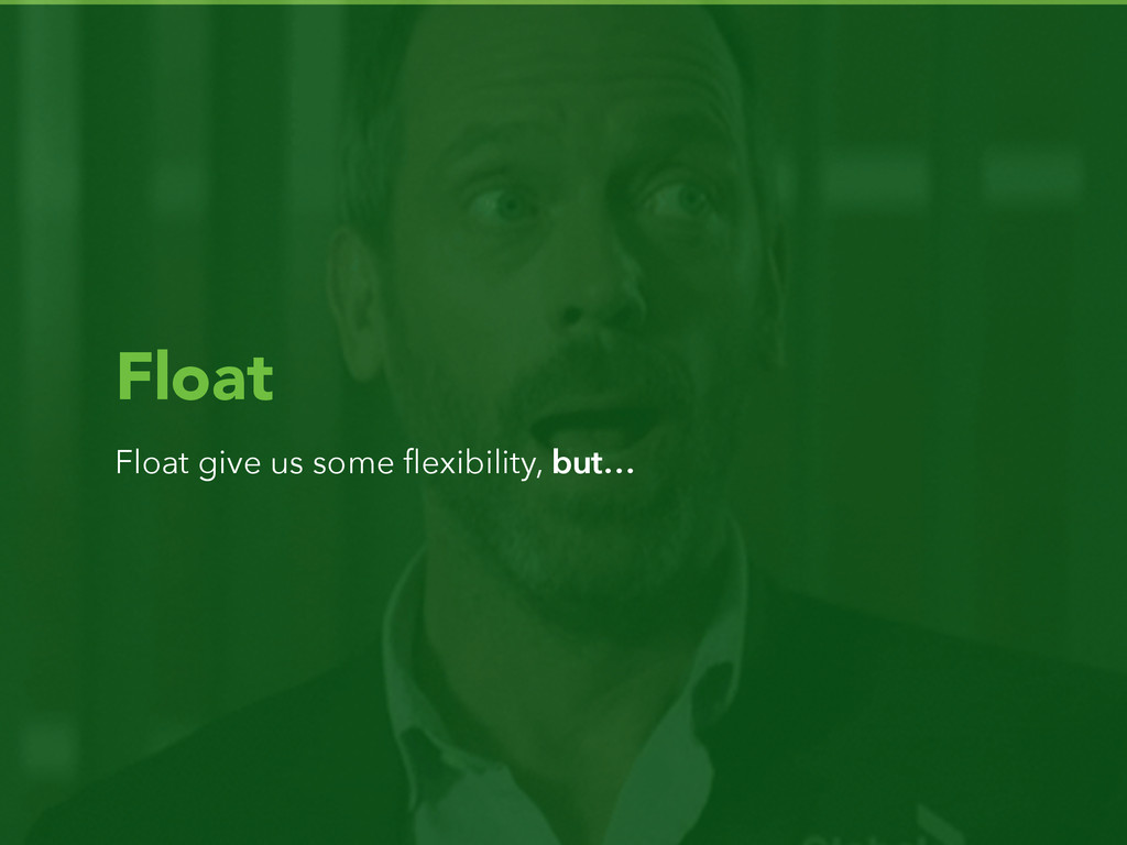 Float Float give us some flexibility, but…