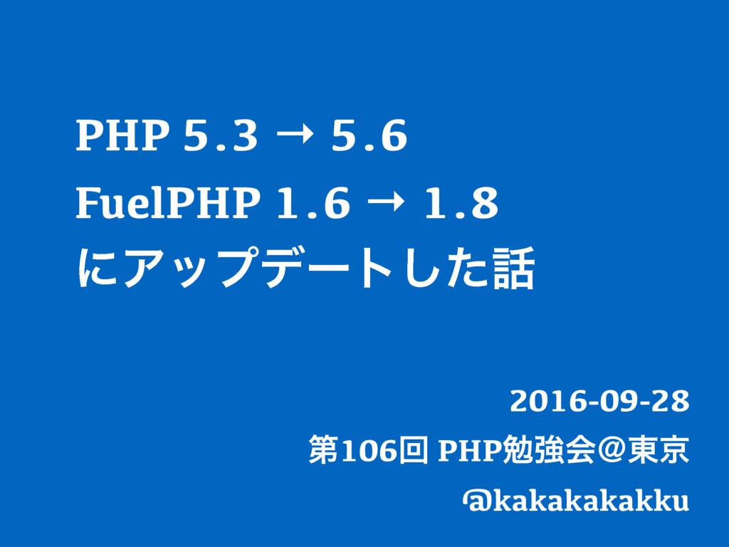 PHP 5.3 → 5.6 FuelPHP 1.6 → 1.8 ʹΞοϓσʔτͨ͠ 2016...