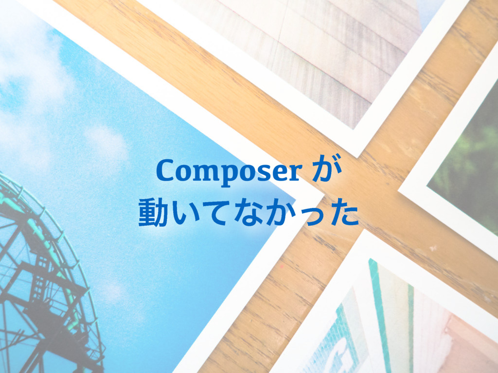 Composer ͕ ಈ͍ͯͳ͔ͬͨ