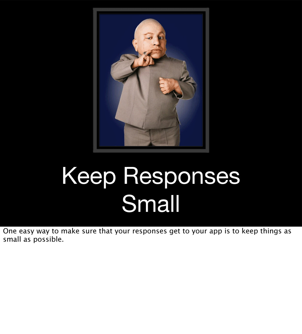 Keep Responses Small One easy way to make sure ...