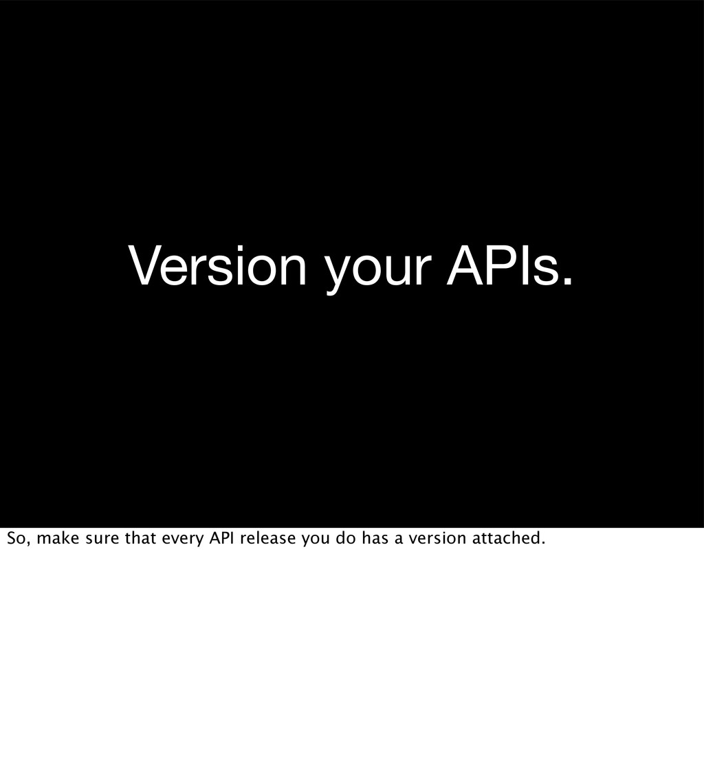 Version your APIs. So, make sure that every API...