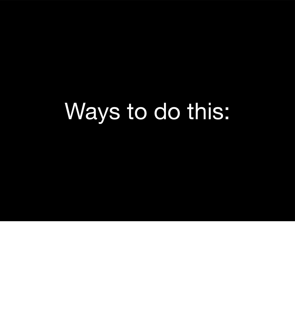 Ways to do this: