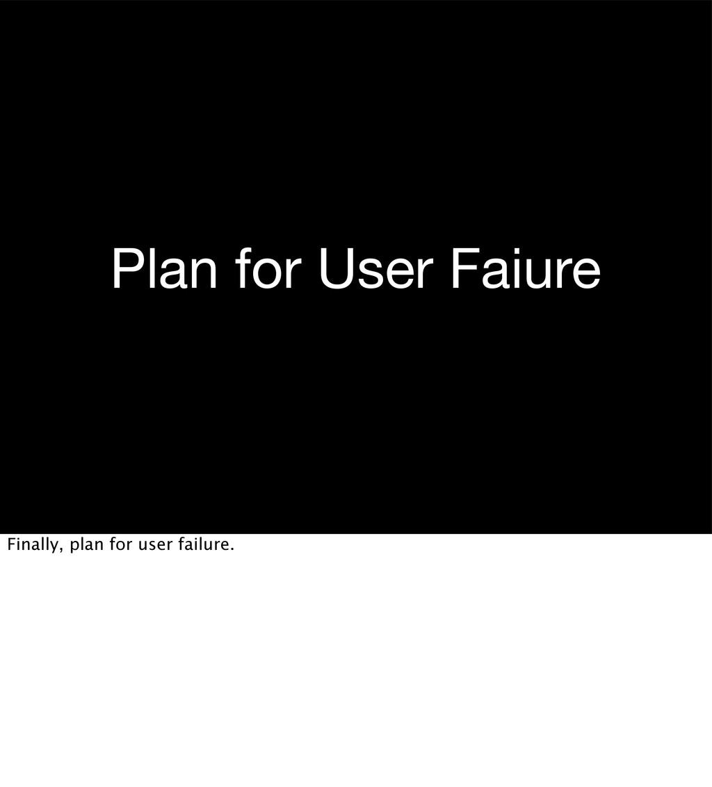 Plan for User Faiure Finally, plan for user fai...