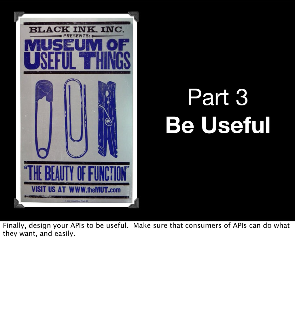 Part 3 Be Useful Finally, design your APIs to b...