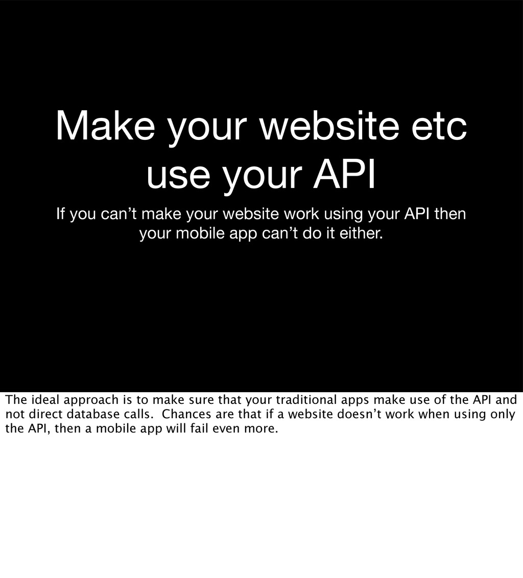 Make your website etc use your API If you can't...