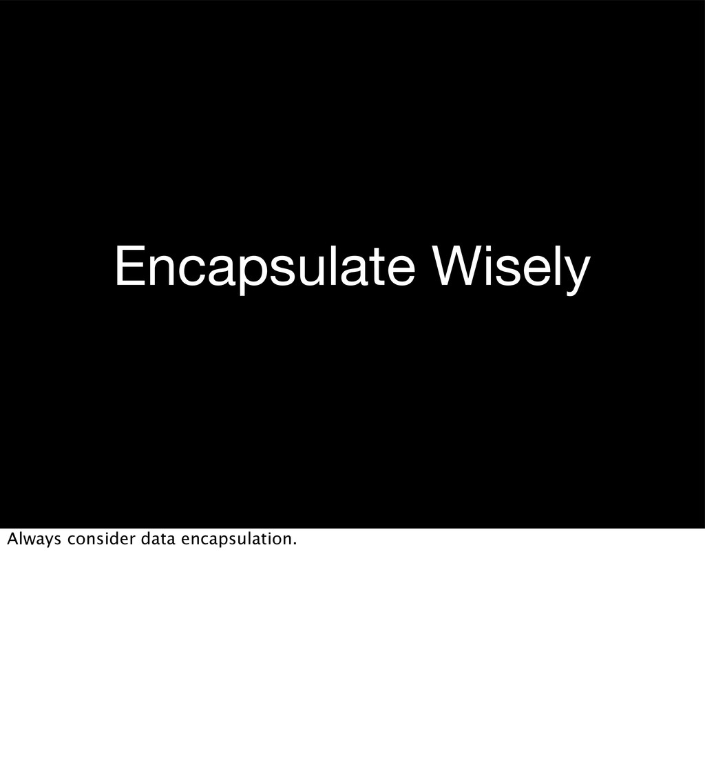 Encapsulate Wisely Always consider data encapsu...