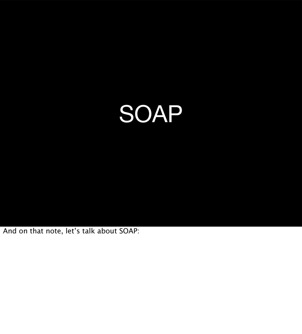 SOAP And on that note, let's talk about SOAP: