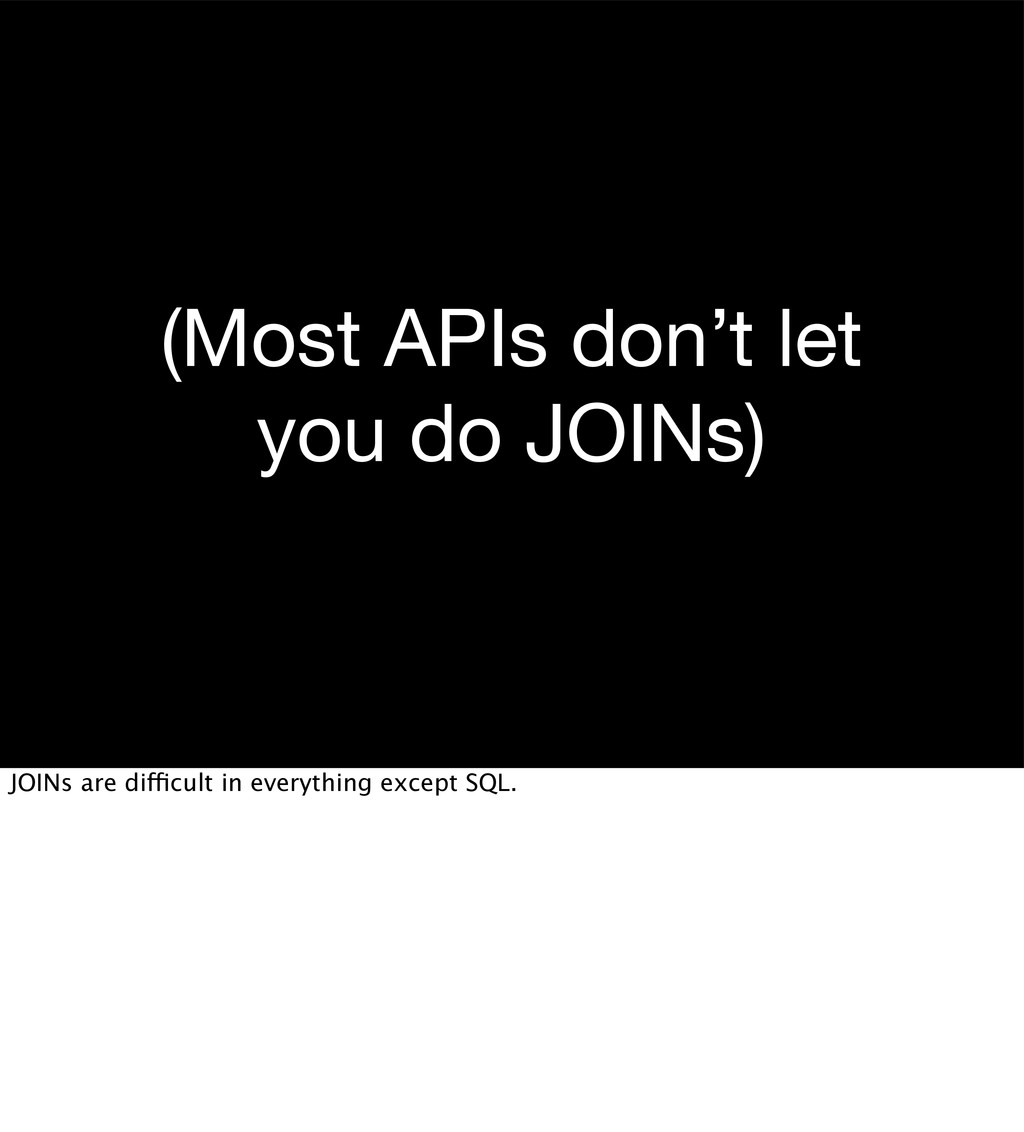 (Most APIs don't let you do JOINs) JOINs are di...