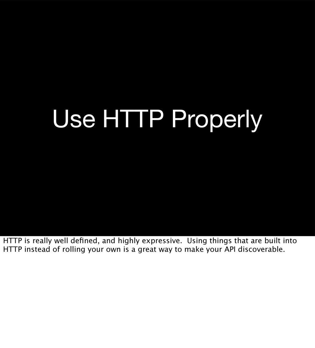 Use HTTP Properly HTTP is really well defined, a...