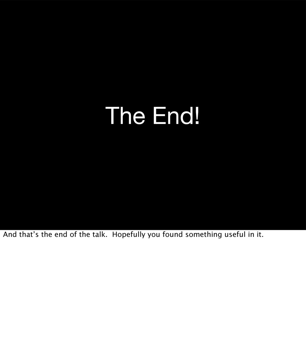 The End! And that's the end of the talk. Hopefu...