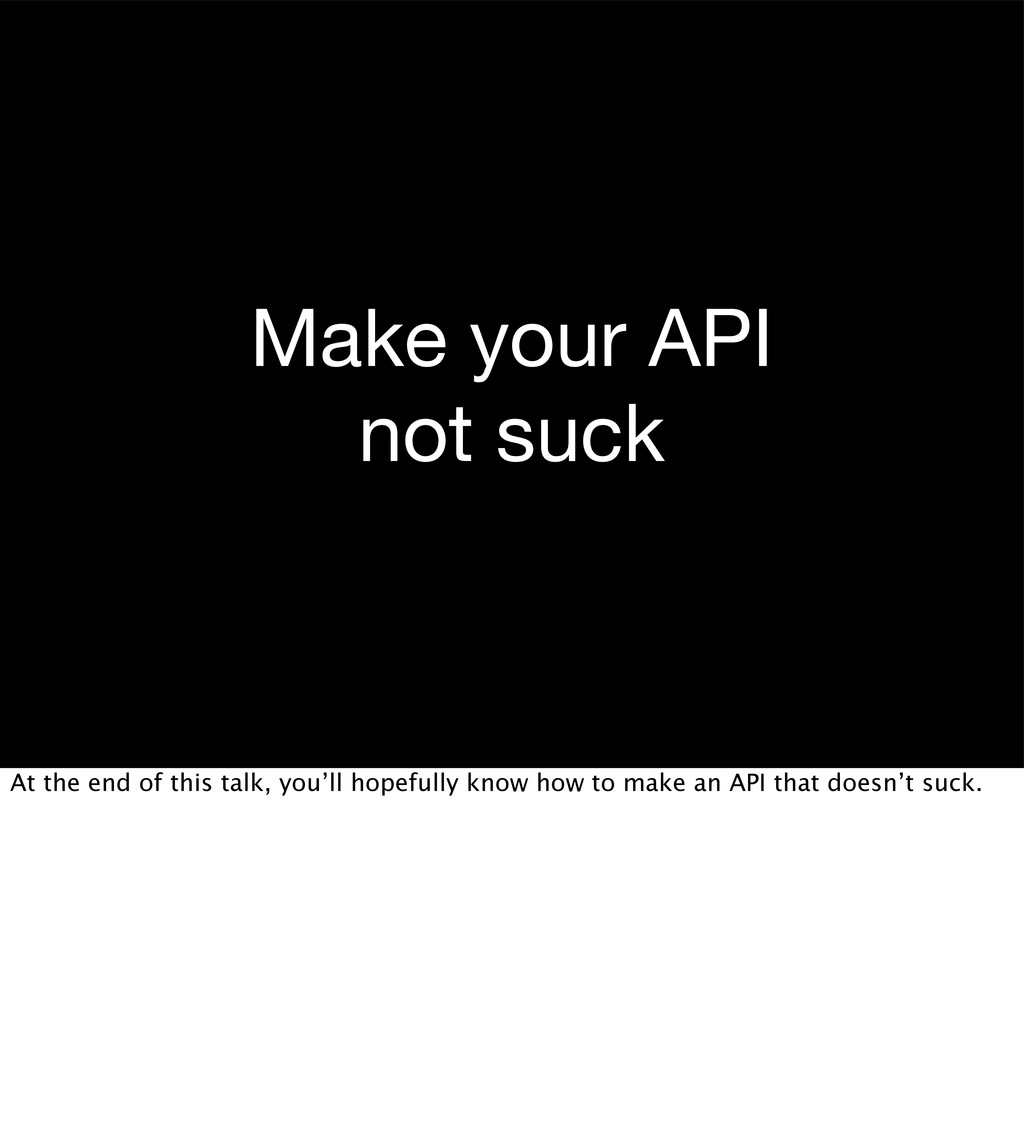 Make your API not suck At the end of this talk,...