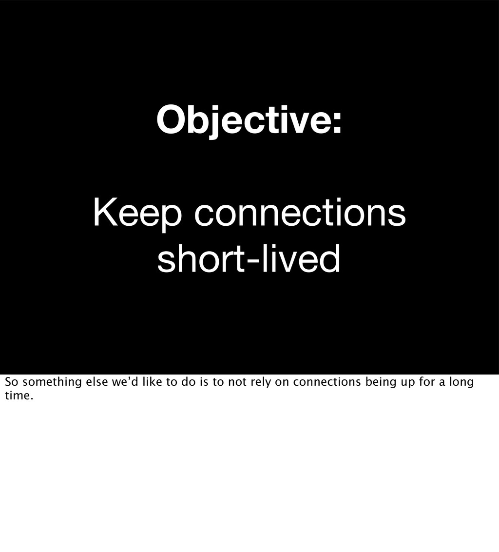 Objective: Keep connections short-lived So some...