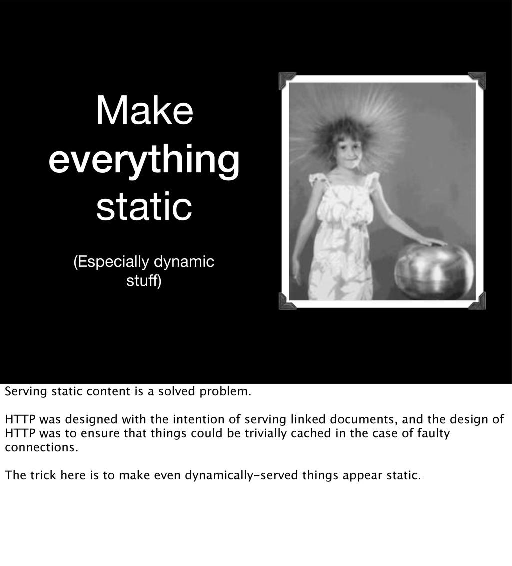 Make everything static (Especially dynamic stuff...