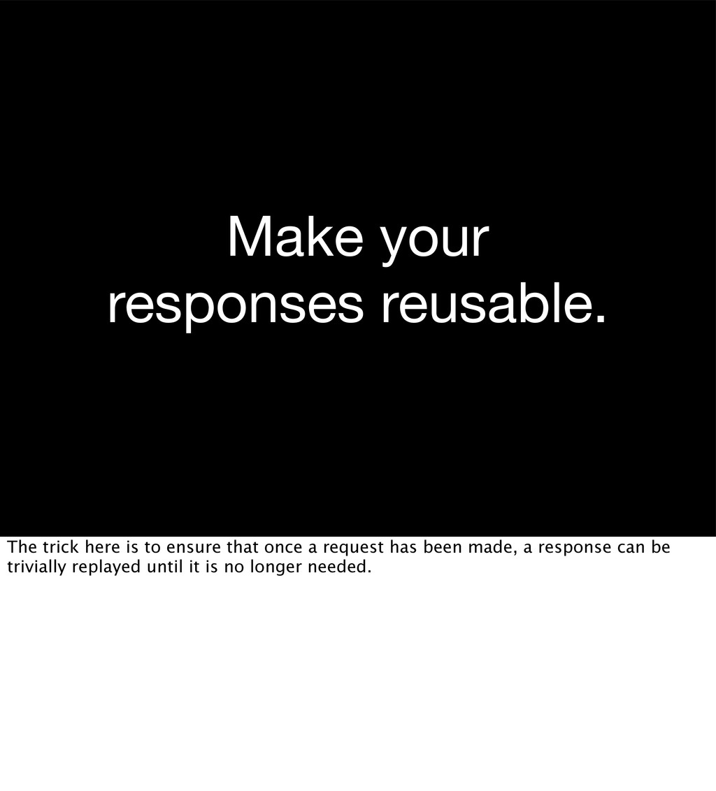 Make your responses reusable. The trick here is...