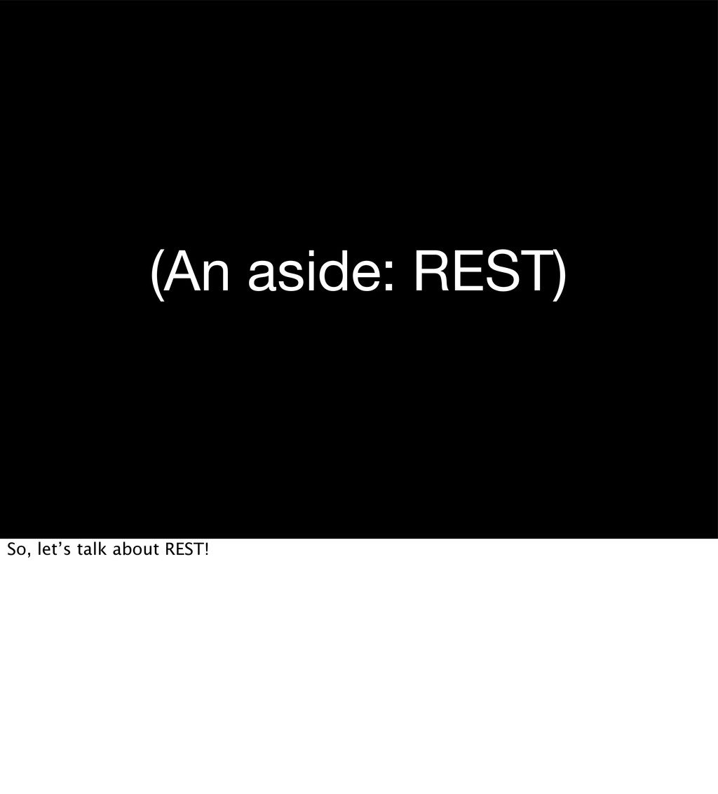 (An aside: REST) So, let's talk about REST!