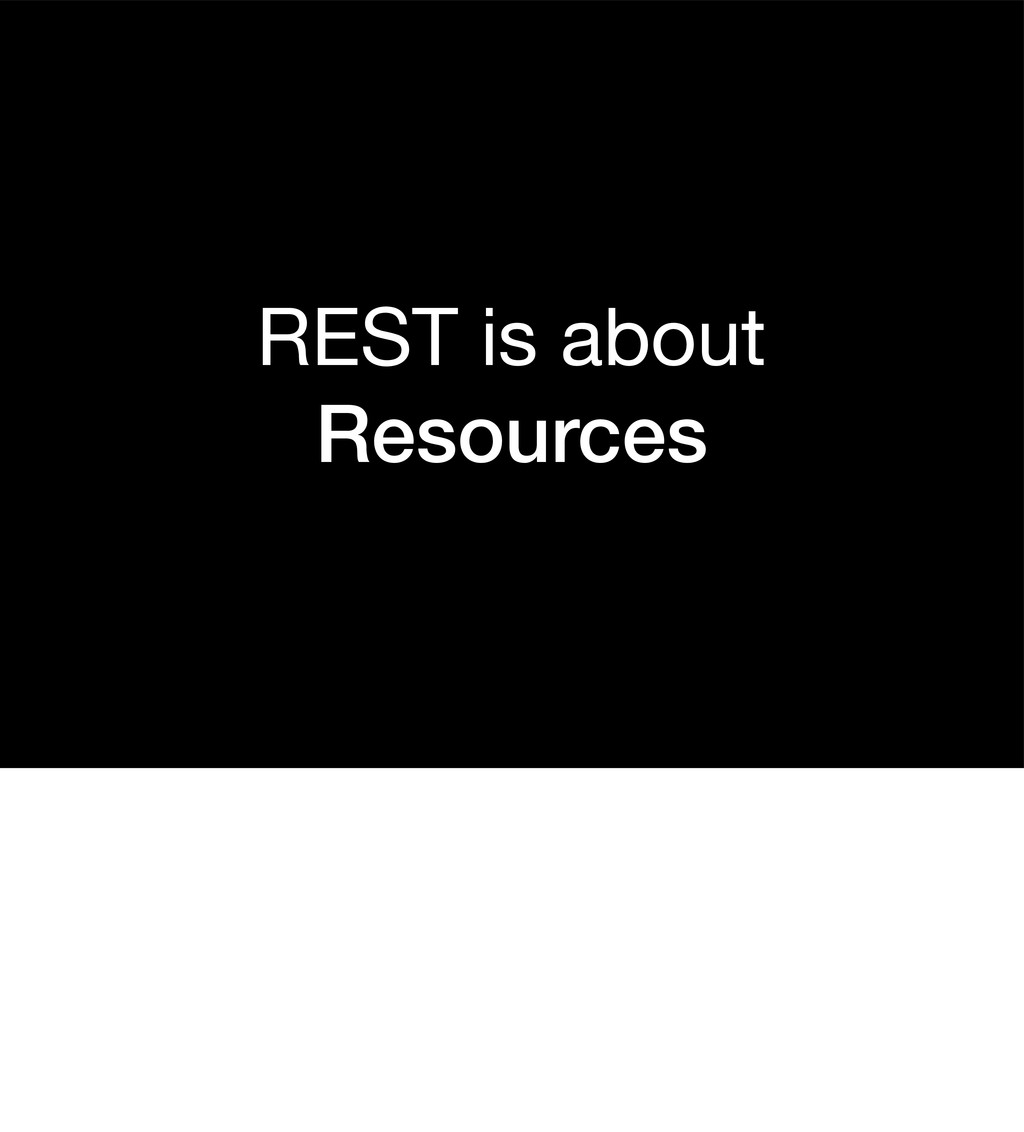REST is about Resources
