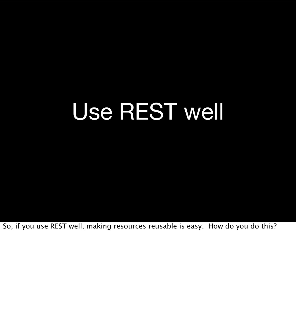 Use REST well So, if you use REST well, making ...