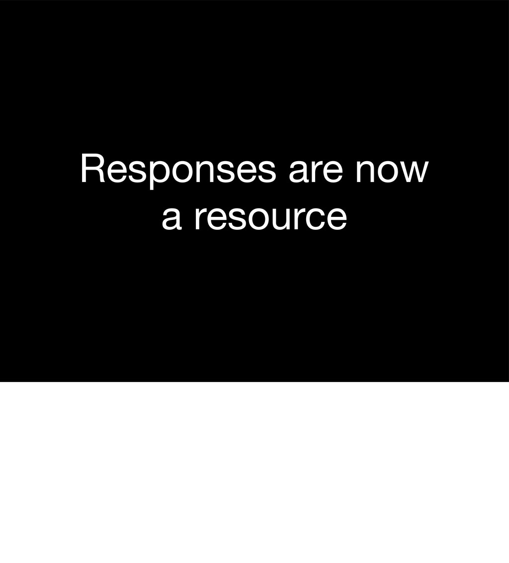 Responses are now a resource