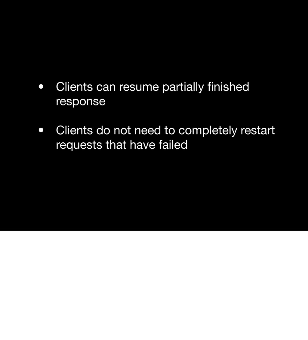 • Clients can resume partially finished response...