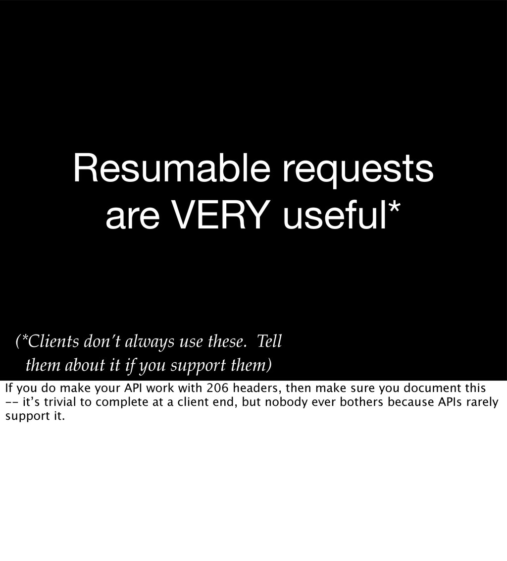 Resumable requests are VERY useful* (*Clients d...