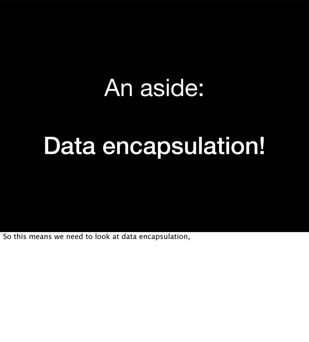 An aside: Data encapsulation! So this means we ...