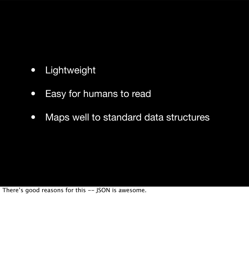• Lightweight • Easy for humans to read • Maps ...