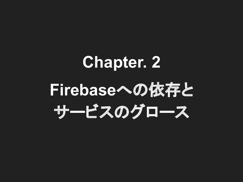 Chapter. 2 Firebaseへの依存と サービスのグロース