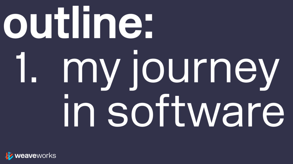 outline: 1. my journey in software