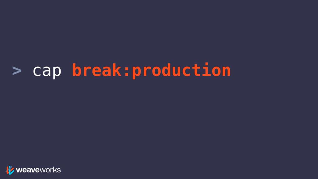 > cap break:production