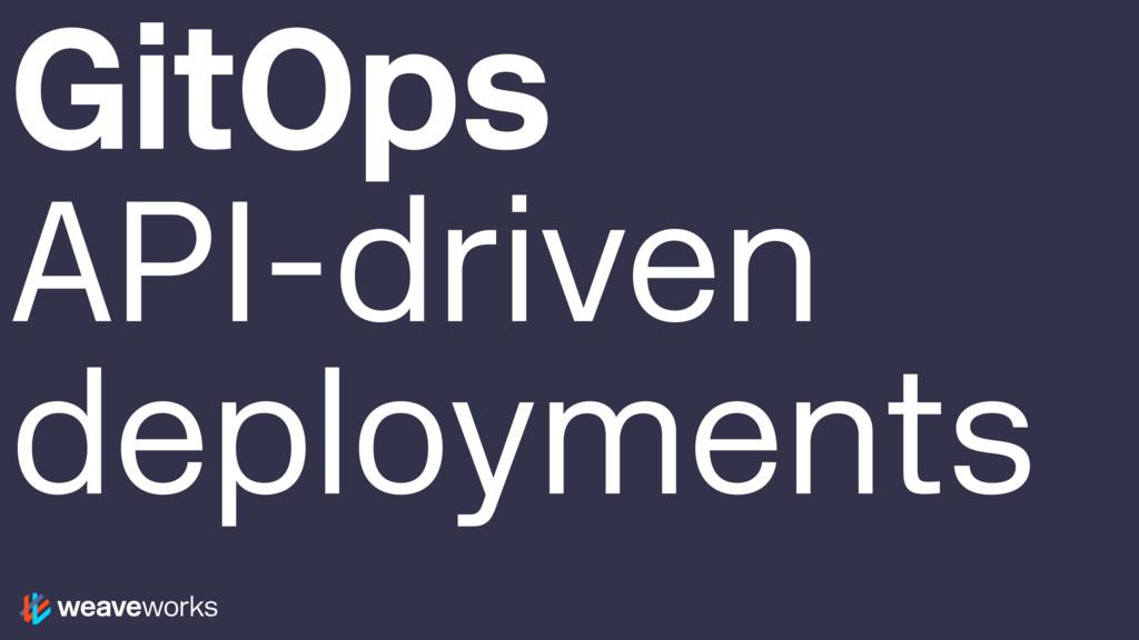 GitOps API-driven deployments
