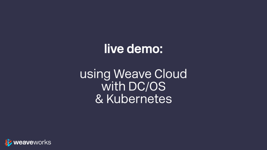 live demo: using Weave Cloud with DC/OS & Kuber...